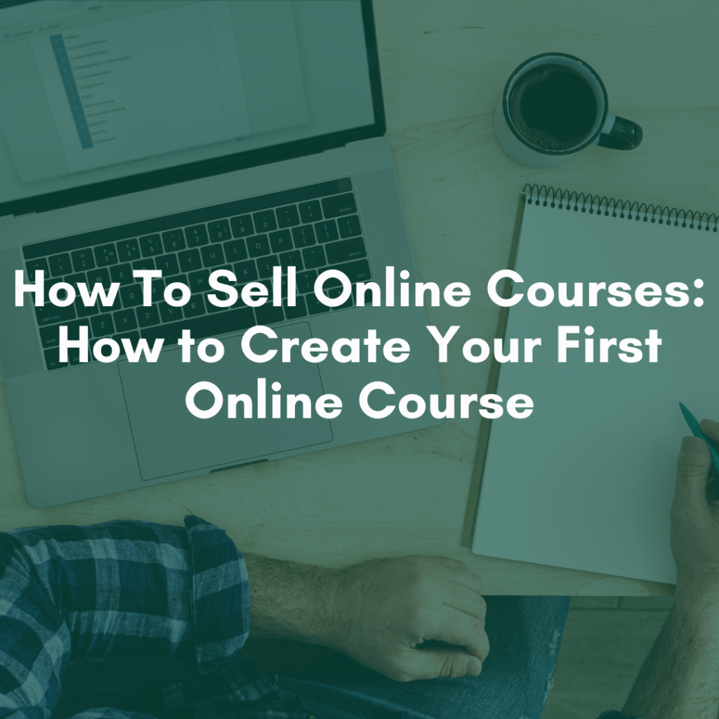 How To Sell Online Courses: How to Create Your First Online Course